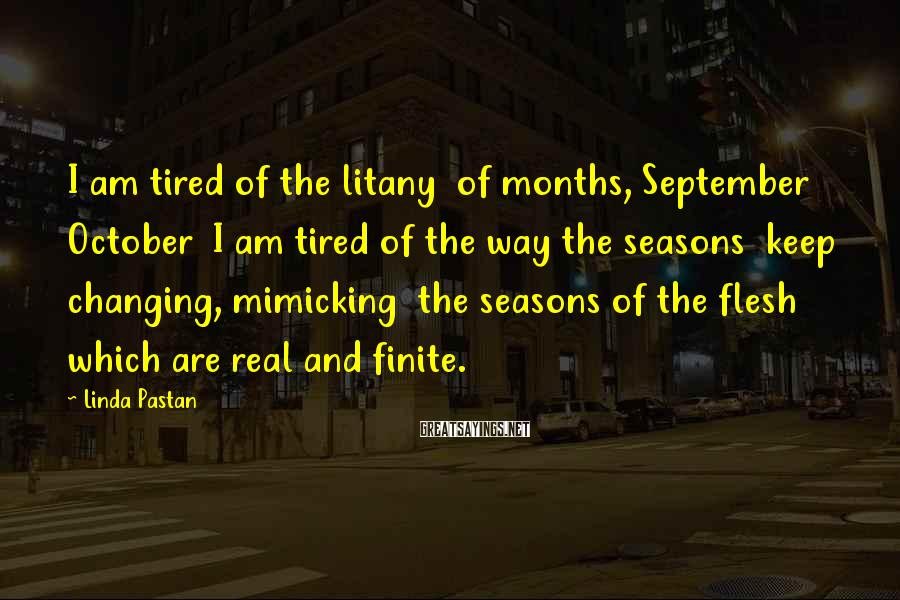 Linda Pastan Sayings: I am tired of the litany of months, September October I am tired of the