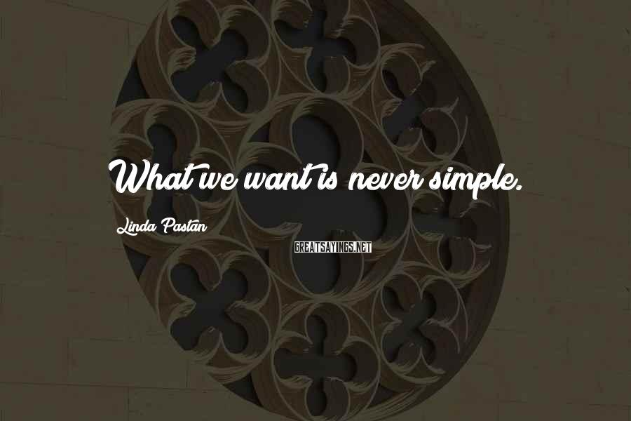 Linda Pastan Sayings: What we want is never simple.