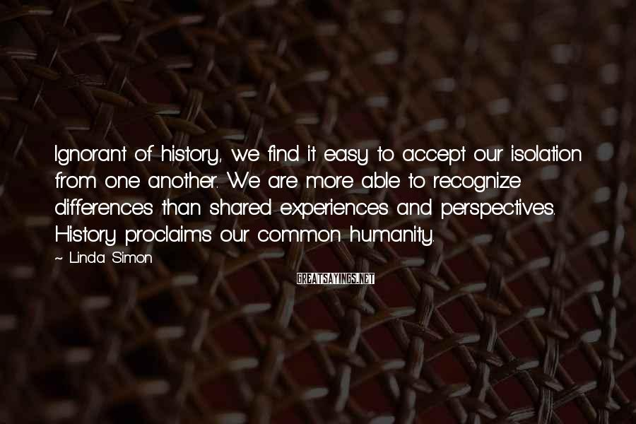 Linda Simon Sayings: Ignorant of history, we find it easy to accept our isolation from one another. We
