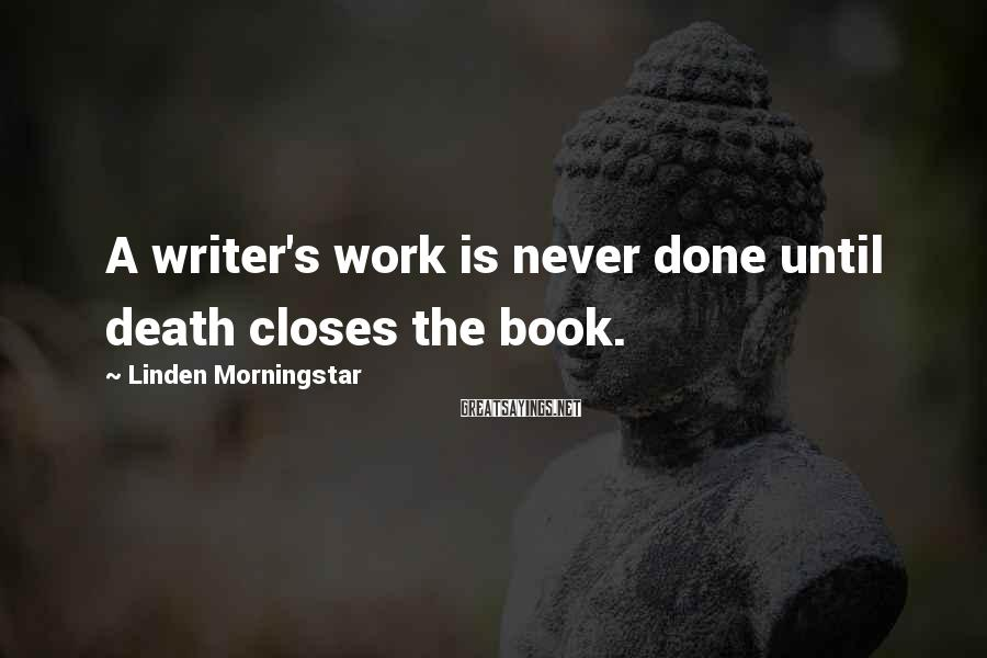 Linden Morningstar Sayings: A writer's work is never done until death closes the book.