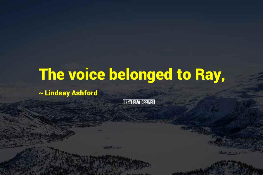 Lindsay Ashford Sayings: The voice belonged to Ray,