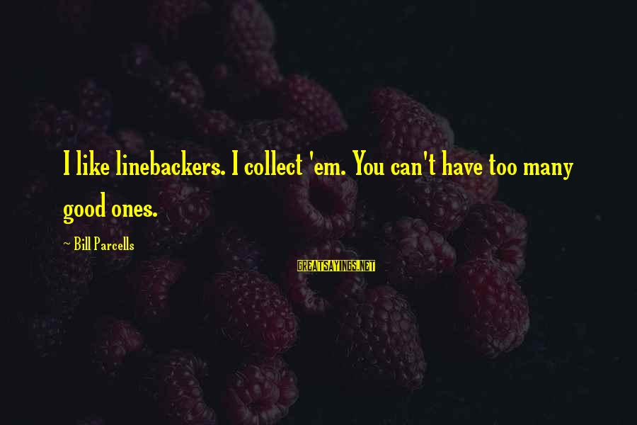 Linebackers Sayings By Bill Parcells: I like linebackers. I collect 'em. You can't have too many good ones.