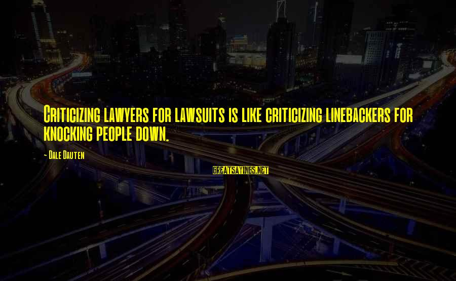 Linebackers Sayings By Dale Dauten: Criticizing lawyers for lawsuits is like criticizing linebackers for knocking people down.