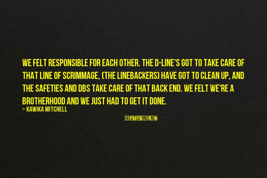 Linebackers Sayings By Kawika Mitchell: We felt responsible for each other. The D-line's got to take care of that line