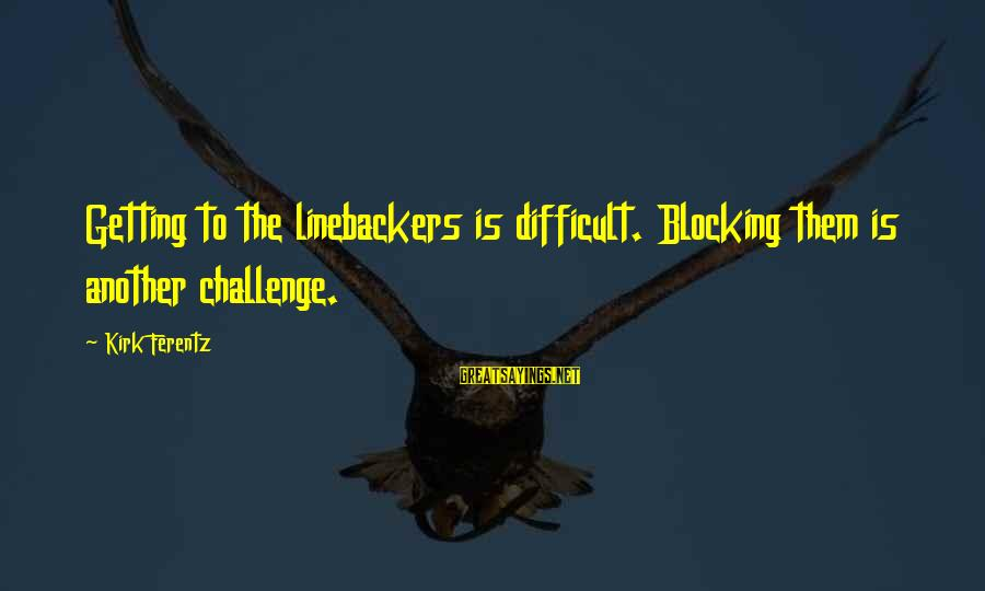 Linebackers Sayings By Kirk Ferentz: Getting to the linebackers is difficult. Blocking them is another challenge.