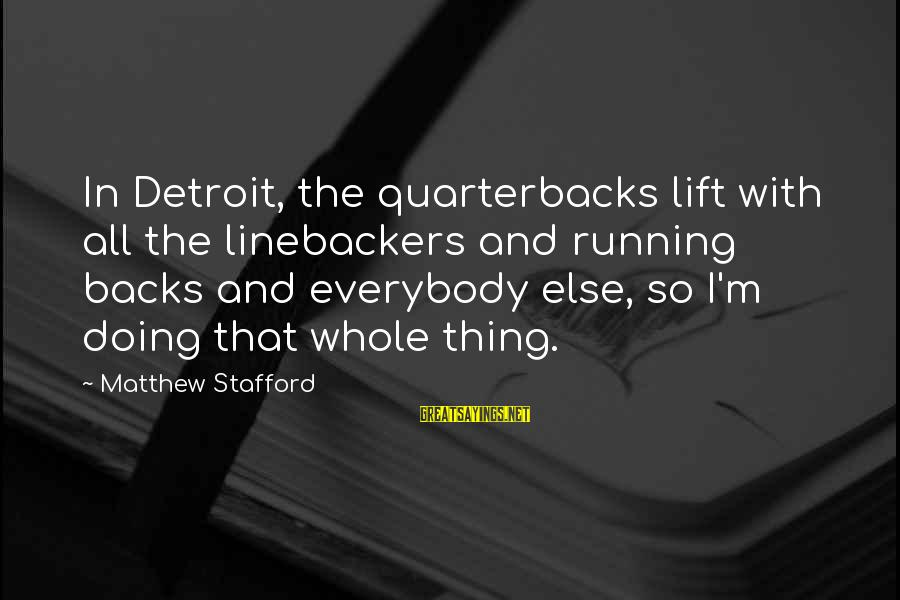 Linebackers Sayings By Matthew Stafford: In Detroit, the quarterbacks lift with all the linebackers and running backs and everybody else,