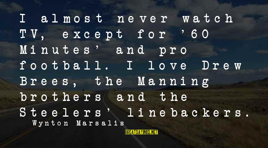 Linebackers Sayings By Wynton Marsalis: I almost never watch TV, except for '60 Minutes' and pro football. I love Drew