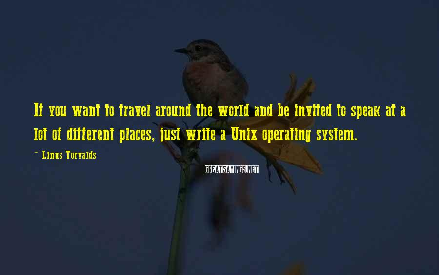 Linus Torvalds Sayings: If you want to travel around the world and be invited to speak at a