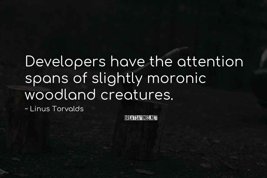 Linus Torvalds Sayings: Developers have the attention spans of slightly moronic woodland creatures.