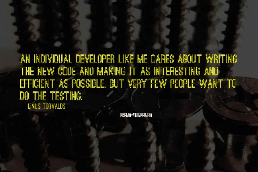 Linus Torvalds Sayings: An individual developer like me cares about writing the new code and making it as