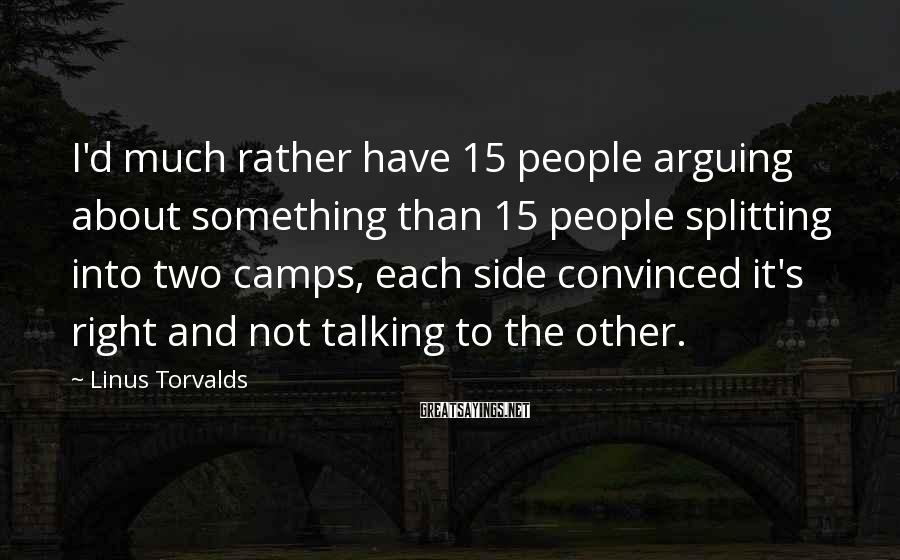 Linus Torvalds Sayings: I'd much rather have 15 people arguing about something than 15 people splitting into two