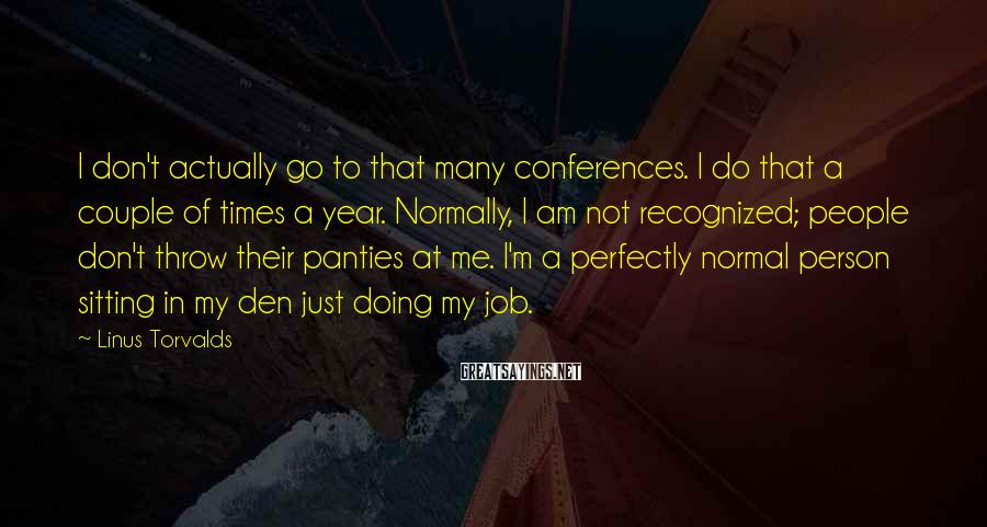 Linus Torvalds Sayings: I don't actually go to that many conferences. I do that a couple of times