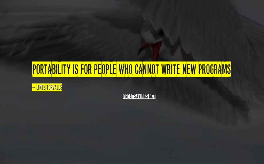 Linus Torvalds Sayings: Portability is for people who cannot write new programs
