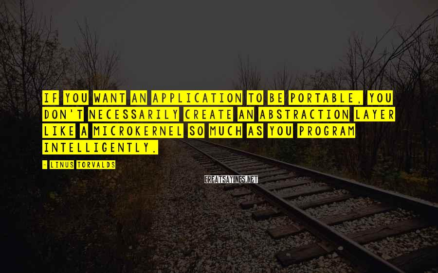 Linus Torvalds Sayings: If you want an application to be portable, you don't necessarily create an abstraction layer