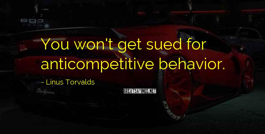 Linus Torvalds Sayings: You won't get sued for anticompetitive behavior.