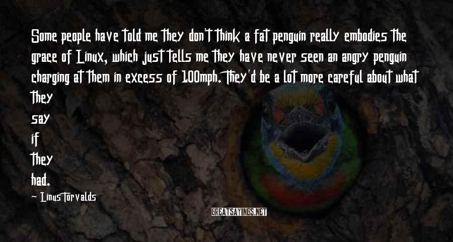 Linus Torvalds Sayings: Some people have told me they don't think a fat penguin really embodies the grace