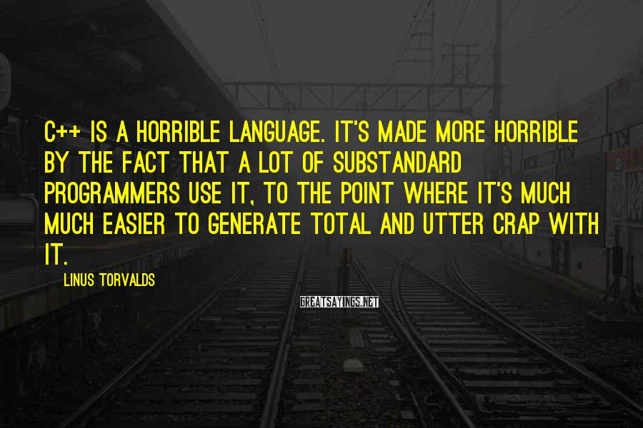 Linus Torvalds Sayings: C++ is a horrible language. It's made more horrible by the fact that a lot