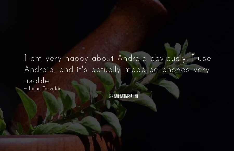 Linus Torvalds Sayings: I am very happy about Android obviously. I use Android, and it's actually made cellphones