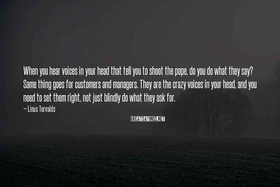 Linus Torvalds Sayings: When you hear voices in your head that tell you to shoot the pope, do
