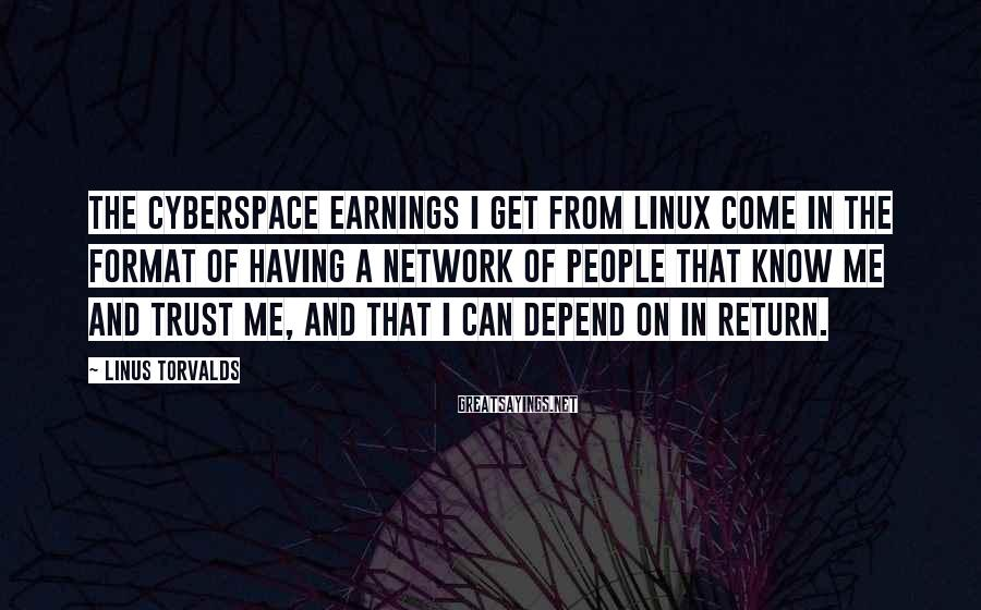 Linus Torvalds Sayings: The cyberspace earnings I get from Linux come in the format of having a Network