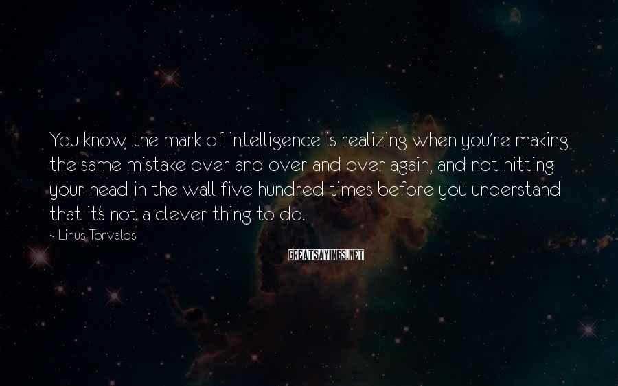 Linus Torvalds Sayings: You know, the mark of intelligence is realizing when you're making the same mistake over