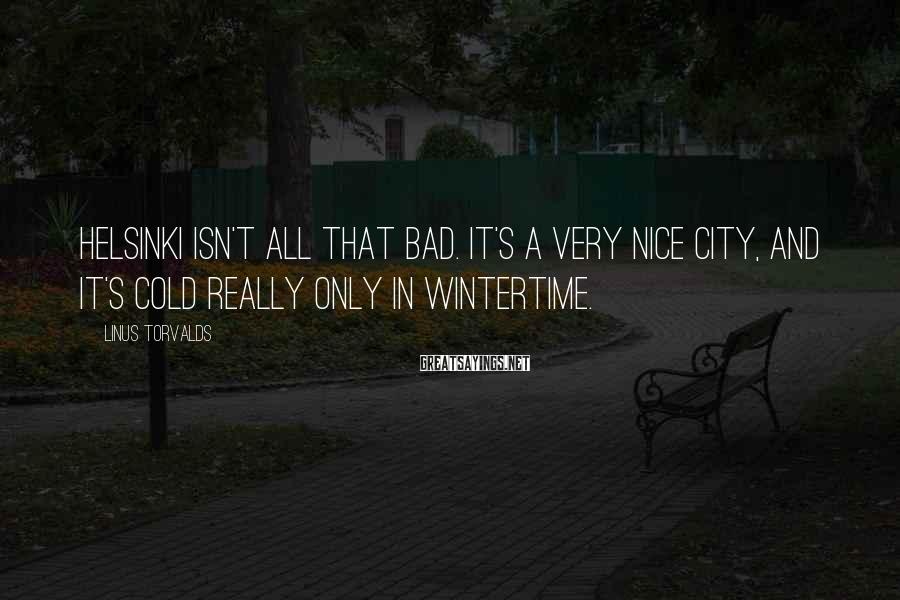 Linus Torvalds Sayings: Helsinki isn't all that bad. It's a very nice city, and it's cold really only