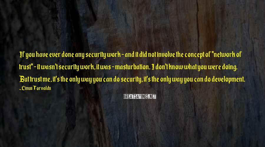 Linus Torvalds Sayings: If you have ever done any security work - and it did not involve the