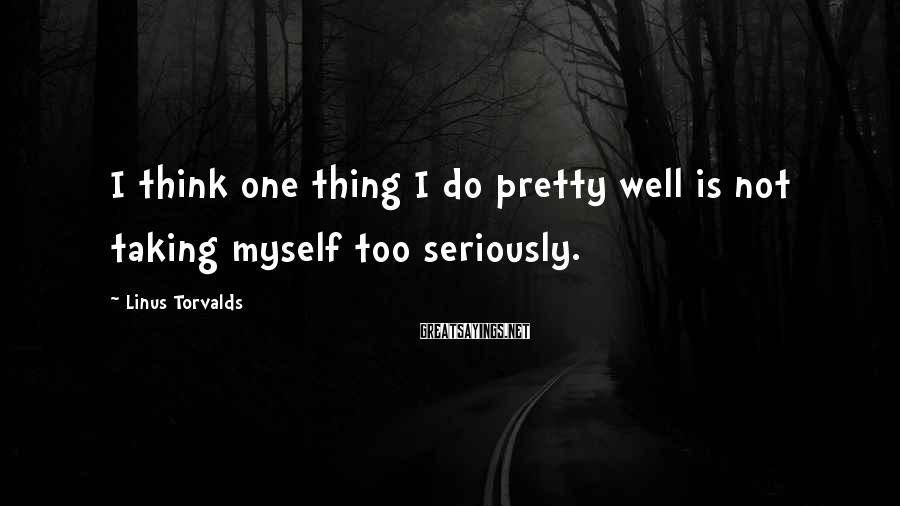 Linus Torvalds Sayings: I think one thing I do pretty well is not taking myself too seriously.