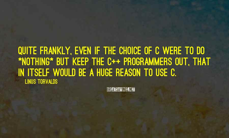 Linus Torvalds Sayings: Quite frankly, even if the choice of C were to do *nothing* but keep the