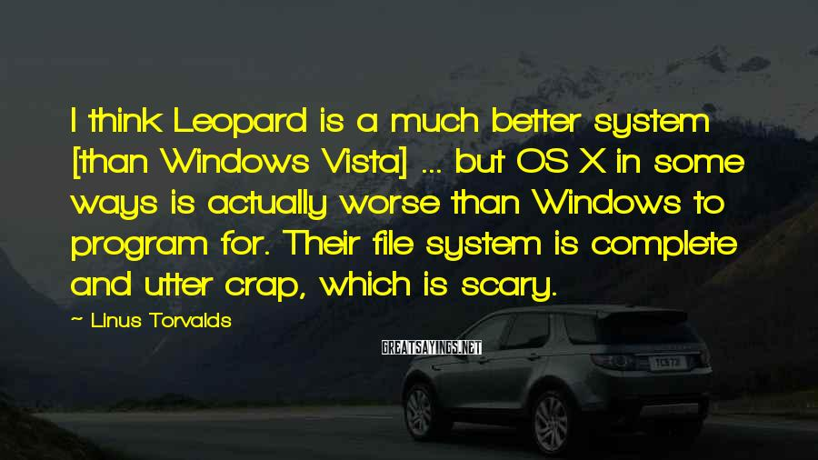 Linus Torvalds Sayings: I think Leopard is a much better system [than Windows Vista] ... but OS X