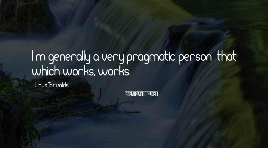 Linus Torvalds Sayings: I'm generally a very pragmatic person: that which works, works.