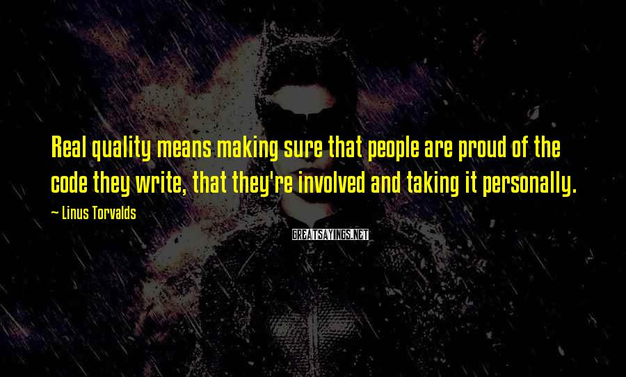 Linus Torvalds Sayings: Real quality means making sure that people are proud of the code they write, that