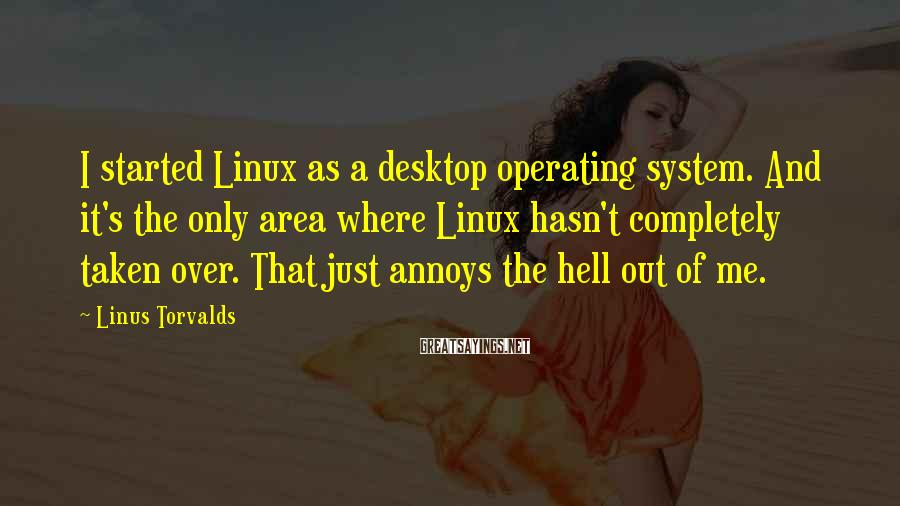 Linus Torvalds Sayings: I started Linux as a desktop operating system. And it's the only area where Linux