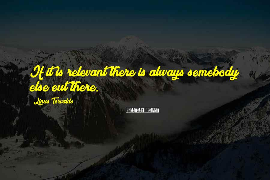 Linus Torvalds Sayings: If it is relevant there is always somebody else out there.