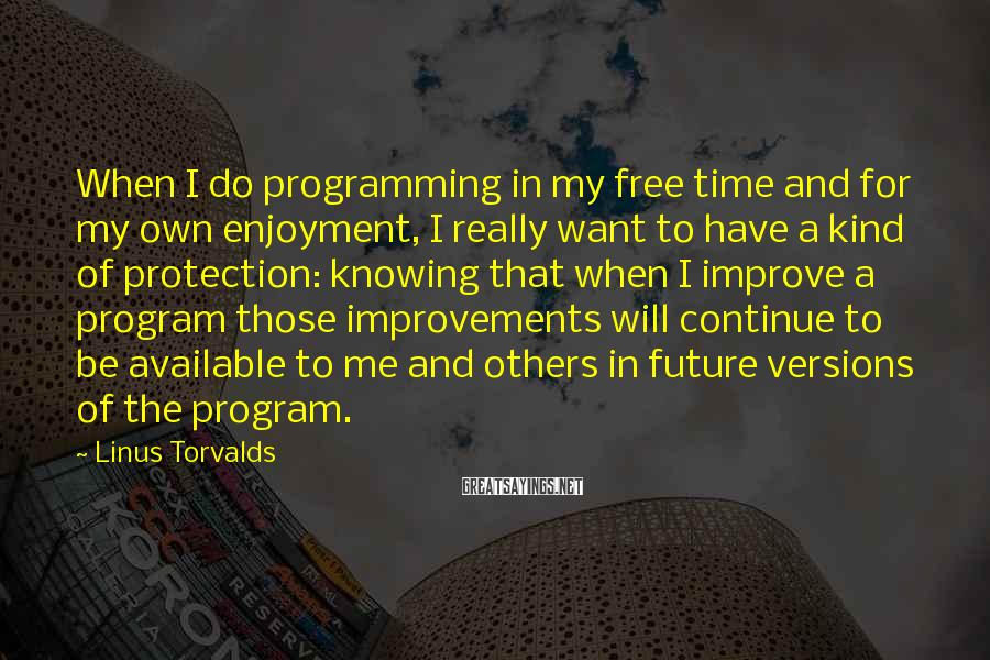 Linus Torvalds Sayings: When I do programming in my free time and for my own enjoyment, I really