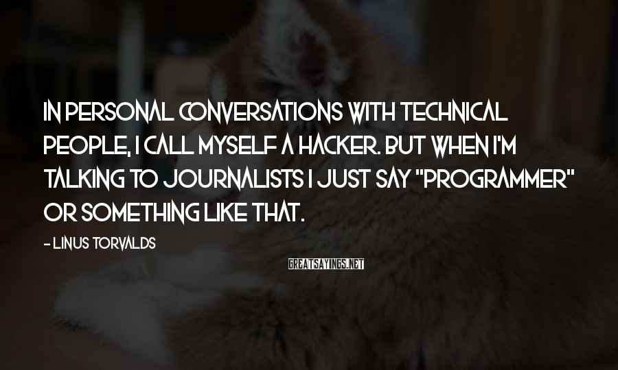 Linus Torvalds Sayings: In personal conversations with technical people, I call myself a hacker. But when I'm talking