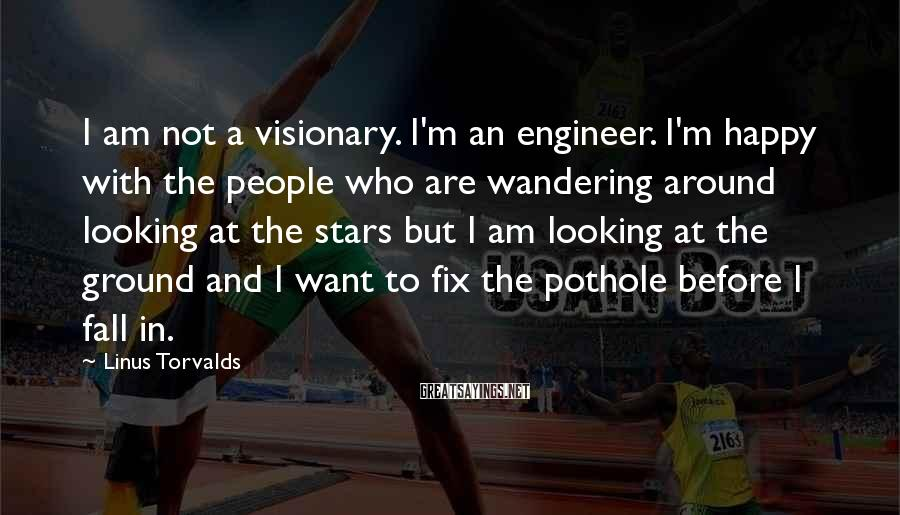 Linus Torvalds Sayings: I am not a visionary. I'm an engineer. I'm happy with the people who are