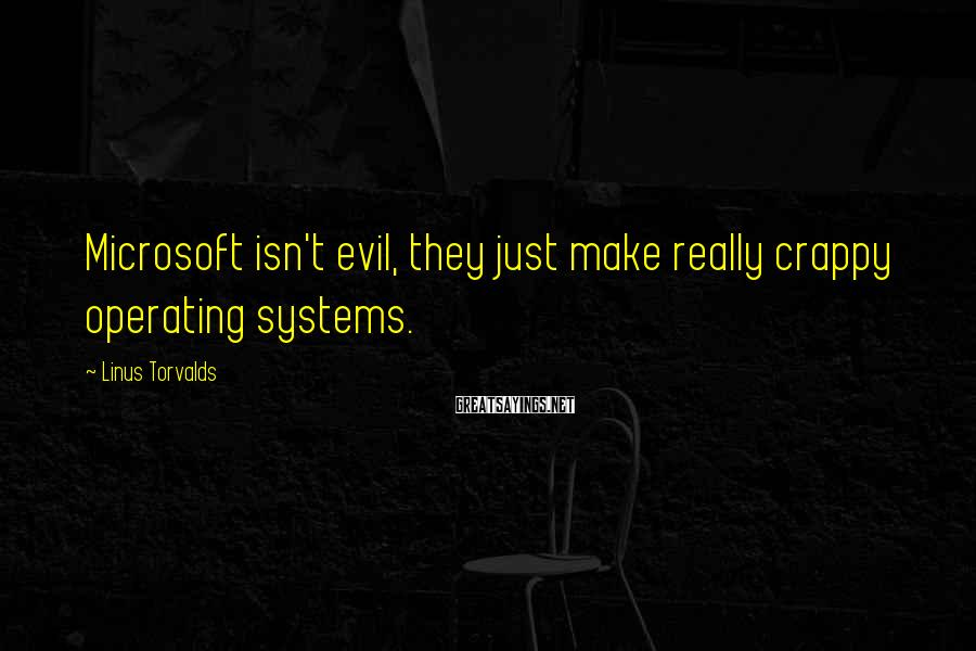 Linus Torvalds Sayings: Microsoft isn't evil, they just make really crappy operating systems.
