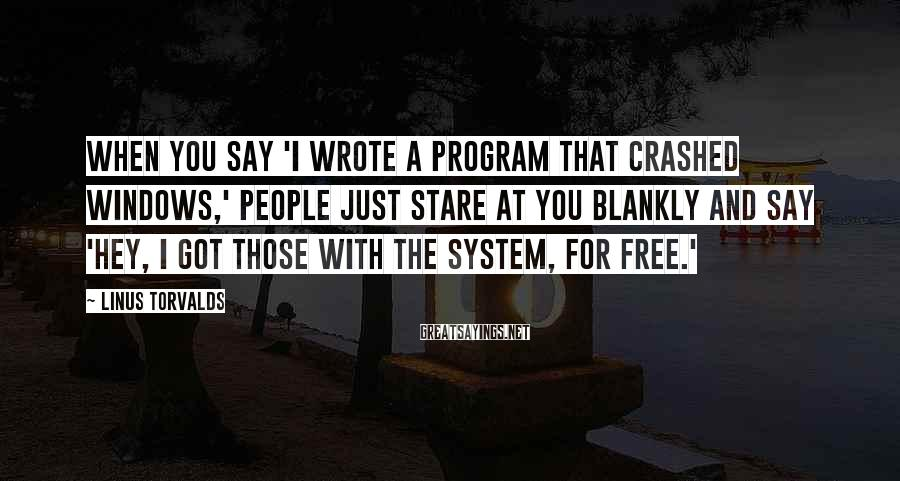 Linus Torvalds Sayings: When you say 'I wrote a program that crashed Windows,' people just stare at you