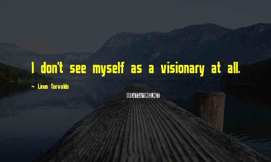 Linus Torvalds Sayings: I don't see myself as a visionary at all.