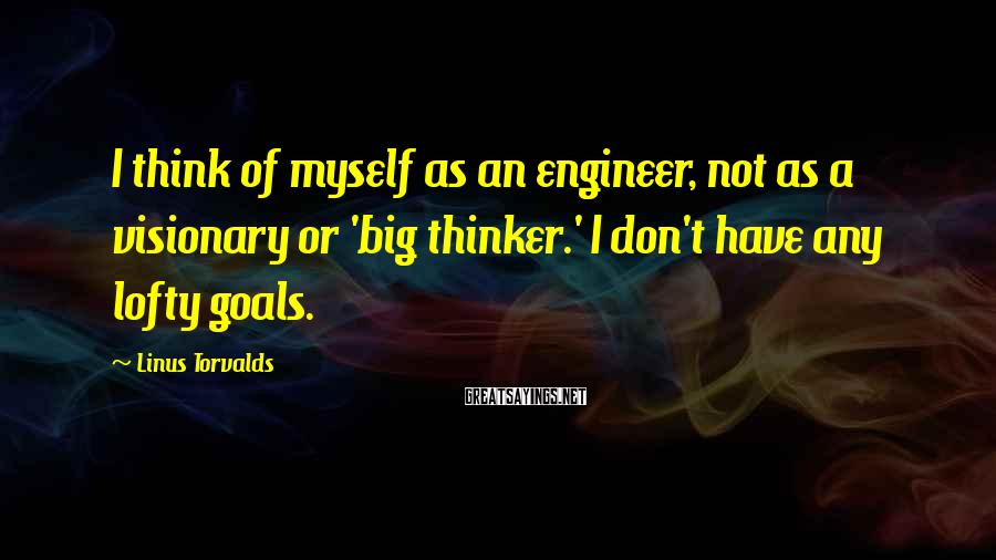 Linus Torvalds Sayings: I think of myself as an engineer, not as a visionary or 'big thinker.' I