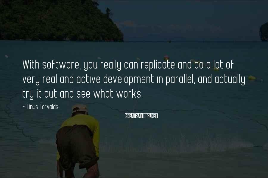 Linus Torvalds Sayings: With software, you really can replicate and do a lot of very real and active