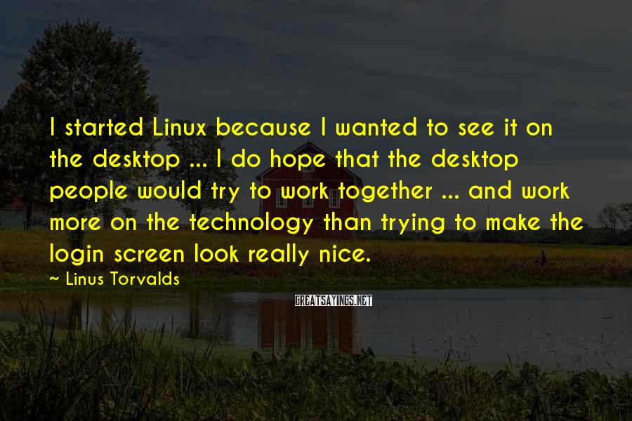 Linus Torvalds Sayings: I started Linux because I wanted to see it on the desktop ... I do