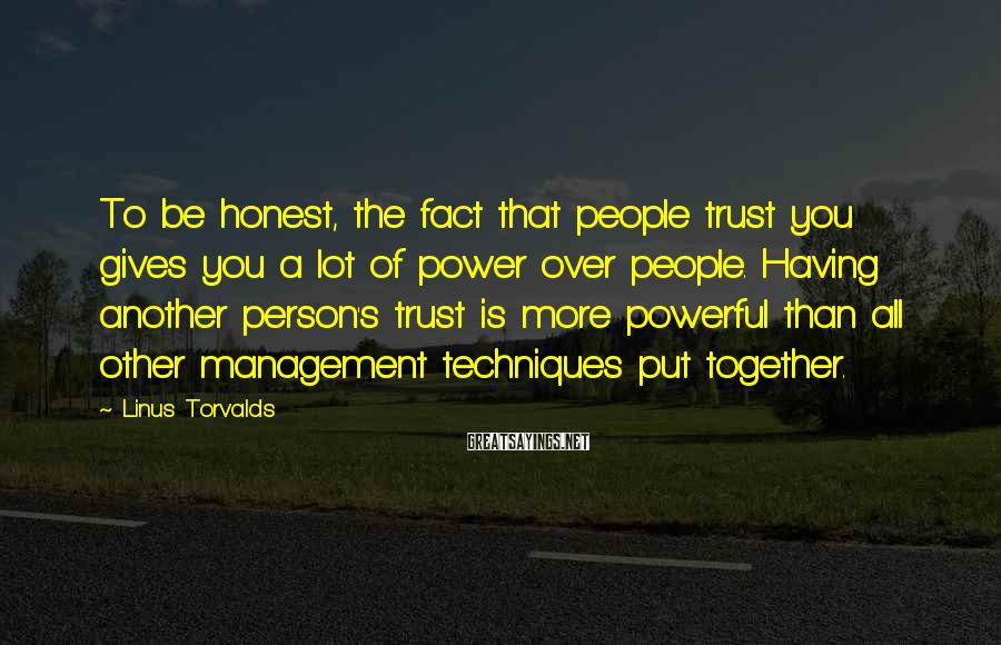 Linus Torvalds Sayings: To be honest, the fact that people trust you gives you a lot of power