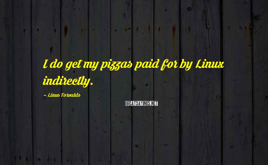 Linus Torvalds Sayings: I do get my pizzas paid for by Linux indirectly.