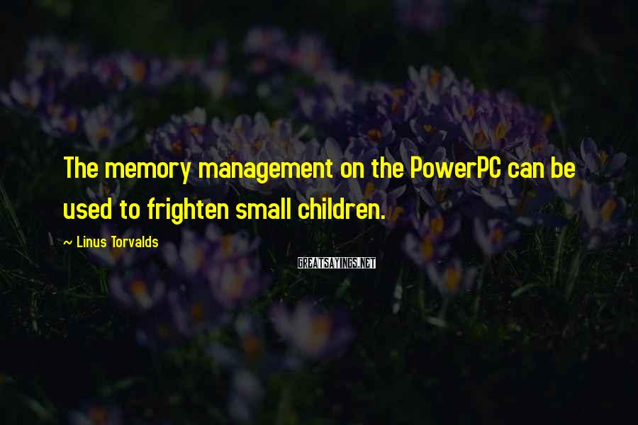 Linus Torvalds Sayings: The memory management on the PowerPC can be used to frighten small children.
