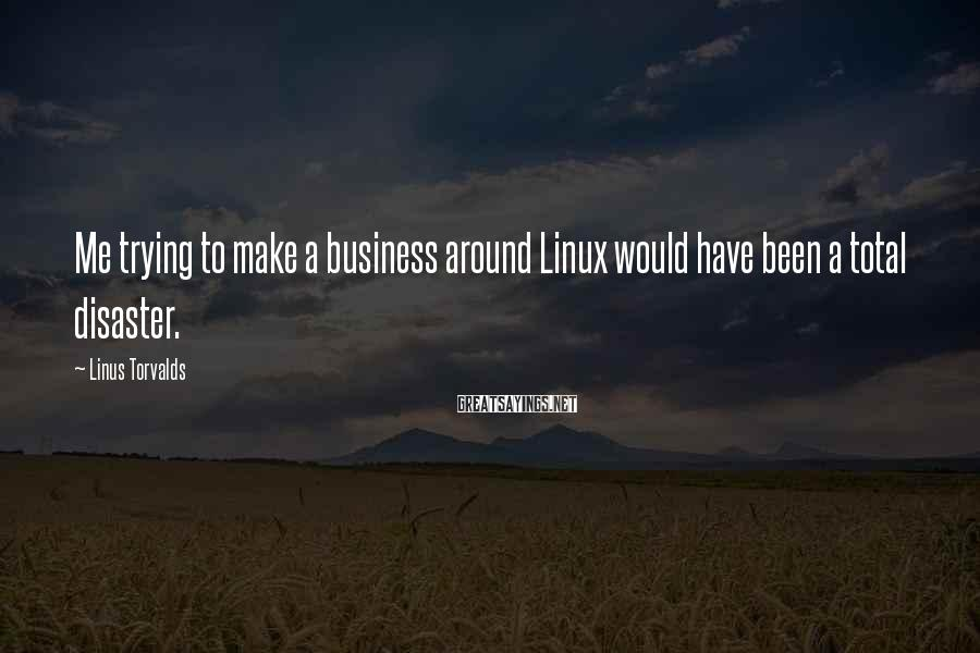 Linus Torvalds Sayings: Me trying to make a business around Linux would have been a total disaster.