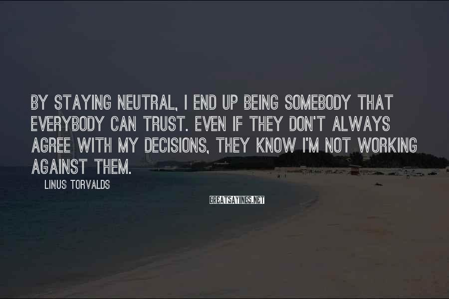 Linus Torvalds Sayings: By staying neutral, I end up being somebody that everybody can trust. Even if they