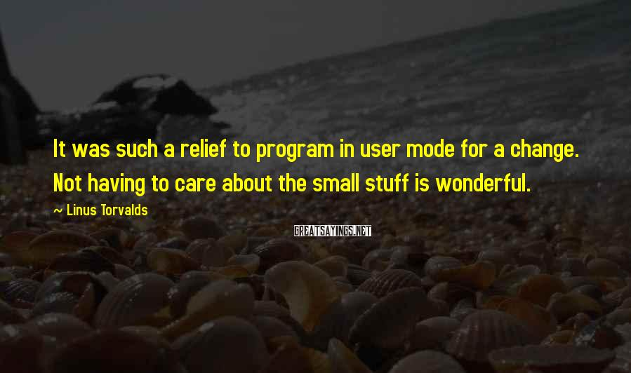 Linus Torvalds Sayings: It was such a relief to program in user mode for a change. Not having