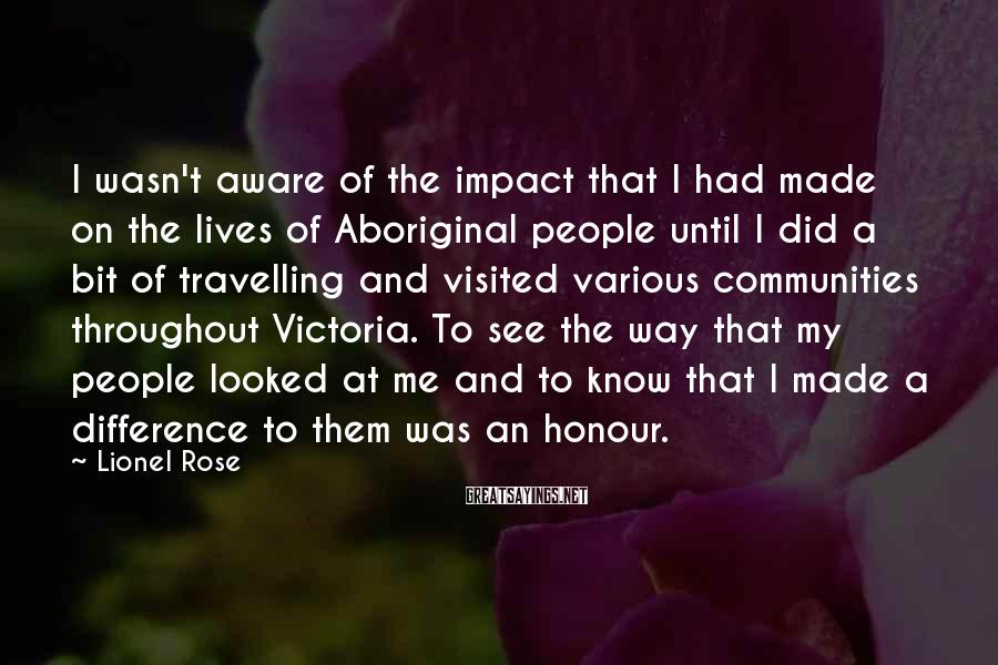 Lionel Rose Sayings: I wasn't aware of the impact that I had made on the lives of Aboriginal